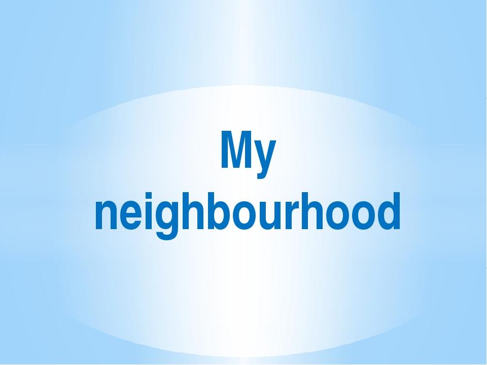 My neighbourhood