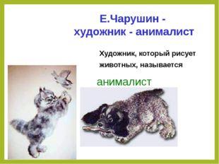 Художник, который рисует животных, называется анималист Е.Чарушин - художник