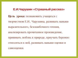 Е.И.Чарушин «Страшный рассказ» Цель урока: познакомить учащихся с творчеством