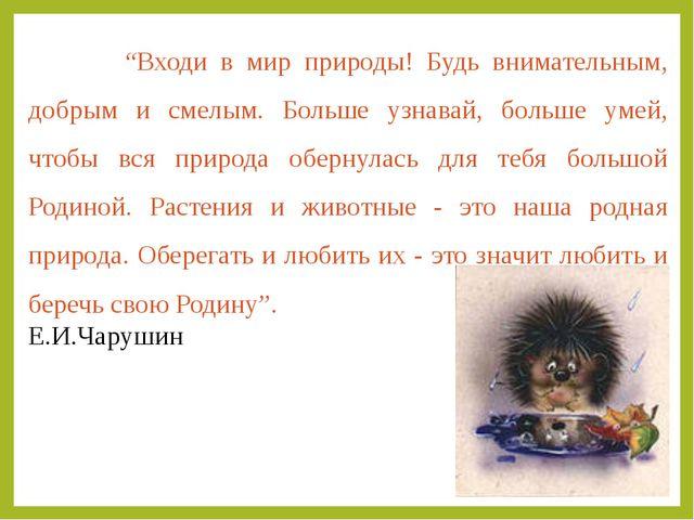"""""""Входи в мир природы! Будь внимательным, добрым и смелым. Больше узнавай, бо..."""