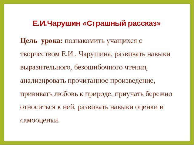 Е.И.Чарушин «Страшный рассказ» Цель урока: познакомить учащихся с творчеством...
