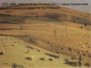 1877-1880. «Место битвы 18 июля 1877 г. перед Кришинским редутом под Плевной»