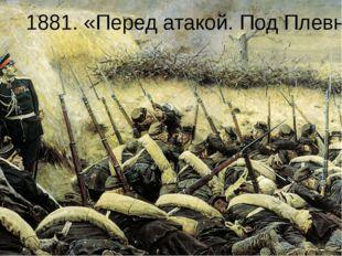 1881. «Перед атакой. Под Плевной»