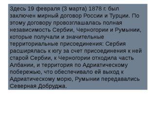 Здесь 19 февраля (3 марта) 1878 г. был заключен мирный договор России и Турци