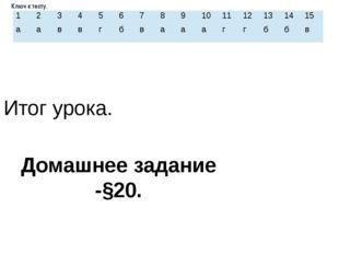 Ключ к тесту.  Итог урока. Домашнее задание -§20. 1 2 3 4 5 6 7 8 9 10 11 12