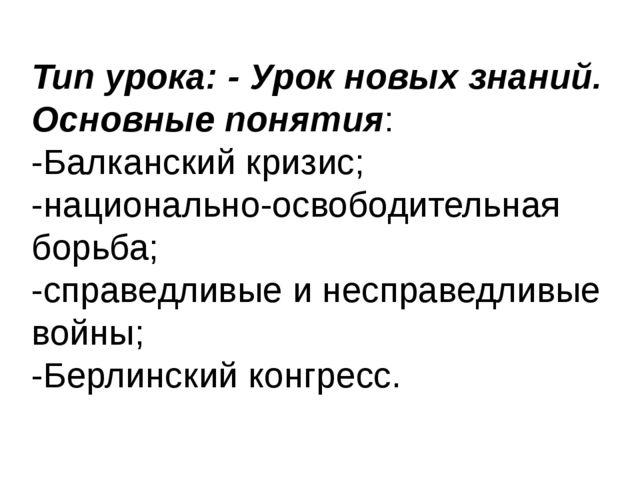 Тип урока: - Урок новых знаний. Основные понятия: -Балканский кризис; -национ...