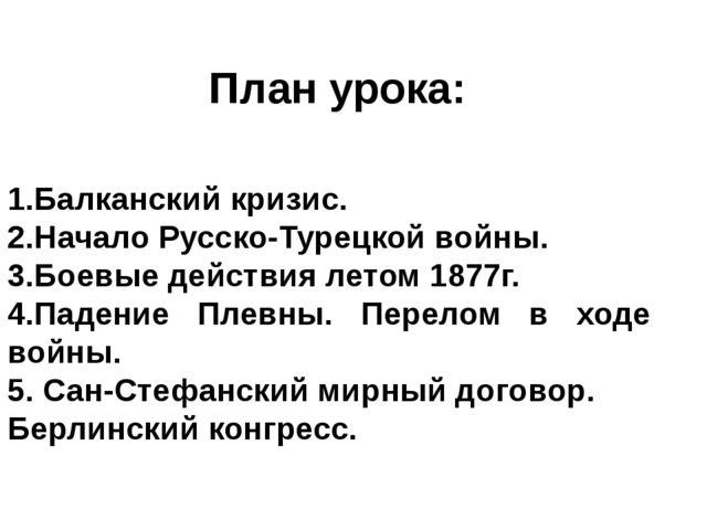 План урока: 1.Балканский кризис. 2.Начало Русско-Турецкой войны. 3.Боевые дей...
