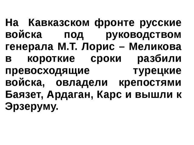 На Кавказском фронте русские войска под руководством генерала М.Т. Лорис – Ме...