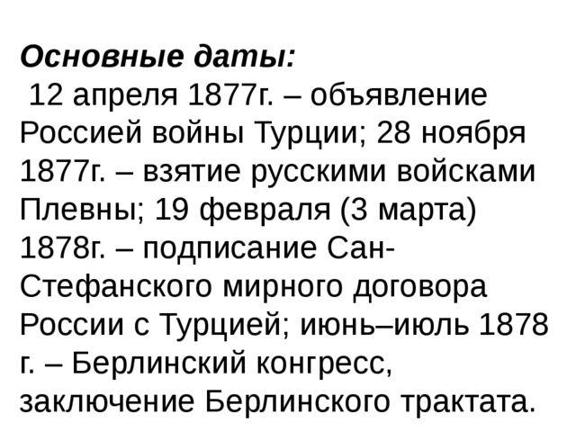 Основные даты: 12 апреля 1877г. – объявление Россией войны Турции; 28 ноябр...