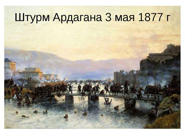 Штурм Ардагана 3 мая 1877г