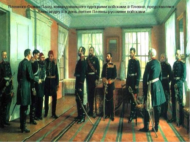 Пленного Осман-Пашу, командовавшего турецкими войсками в Плевне, представляют...