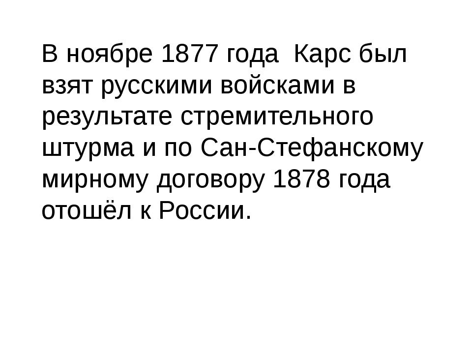 В ноябре 1877 года Карс был взят русскими войсками в результате стремительног...