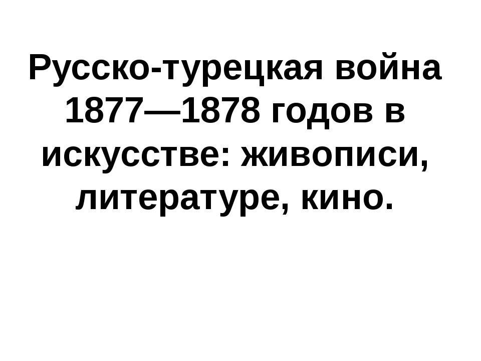 Русско-турецкая война 1877—1878 годов в искусстве: живописи, литературе, кино.
