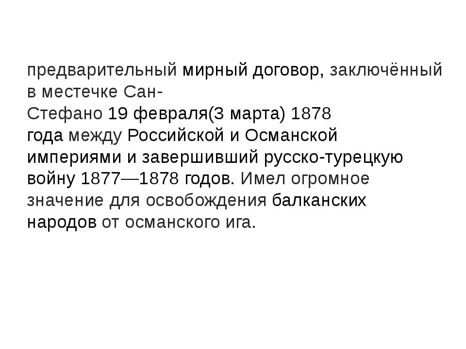 Сан-Стефа́нский ми́р— предварительныймирный договор, заключённый в местечке...