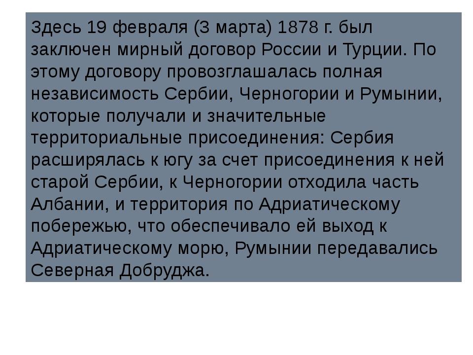 Здесь 19 февраля (3 марта) 1878 г. был заключен мирный договор России и Турци...