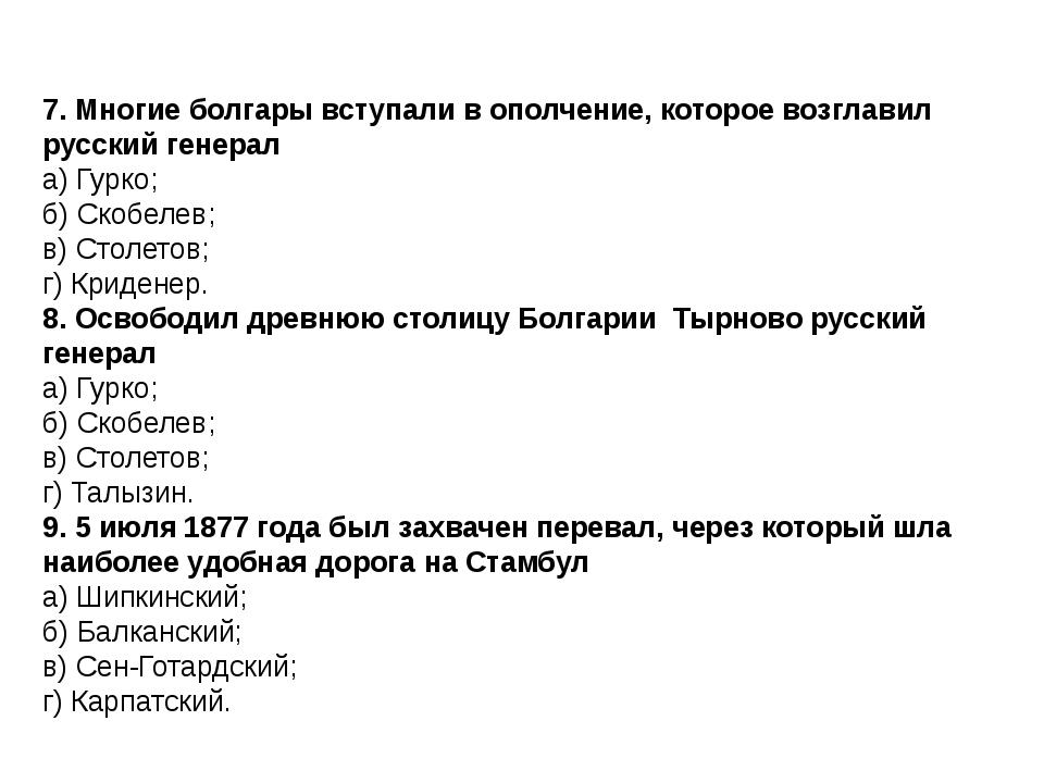 7. Многие болгары вступали в ополчение, которое возглавил русский генерал а)...