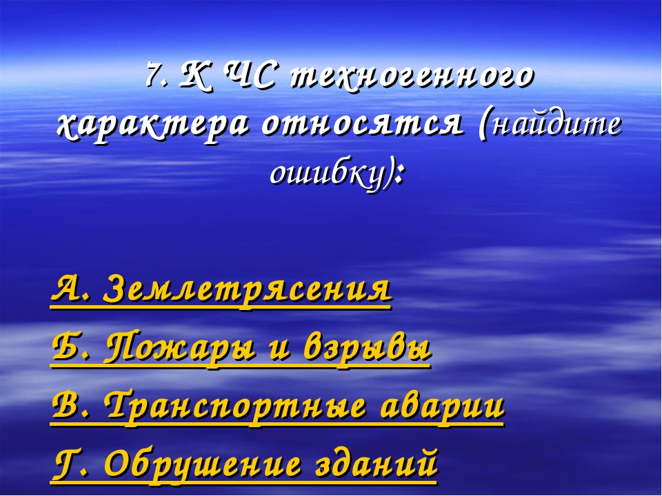 7. К ЧС техногенного характера относятся (найдите ошибку): А. Землетрясения Б...