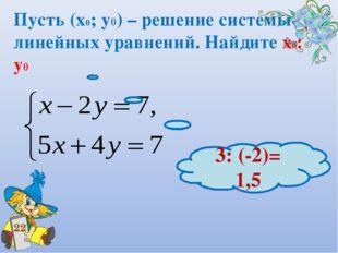 Пусть (х0; у0) – решение системы линейных уравнений. Найдите х0: у0 22 3: (-2