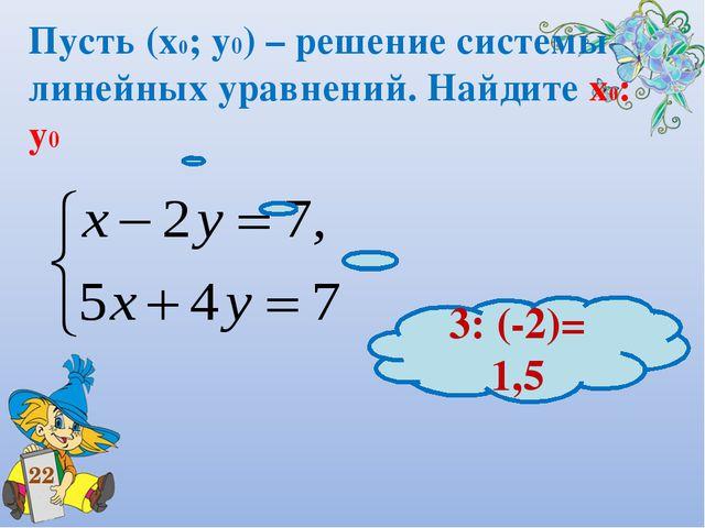 Пусть (х0; у0) – решение системы линейных уравнений. Найдите х0: у0 22 3: (-2...