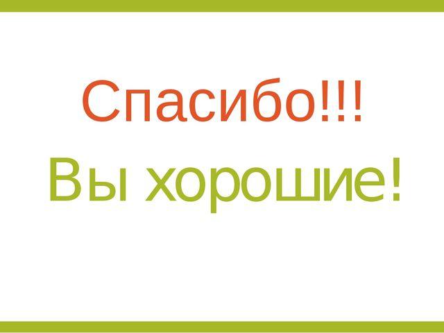 Спасибо!!! Вы хорошие!
