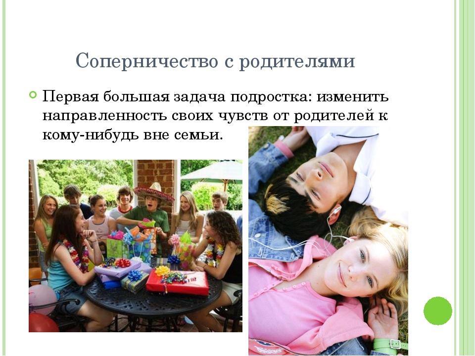 Соперничество с родителями Первая большая задача подростка: изменить направле...