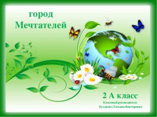 город Мечтателей 2 А класс Классный руководитель Кулакова Татьяна Викторовна