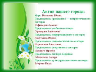 Актив нашего города: Мэр: Баталова Юлия Председатель гражданско — патриотичес