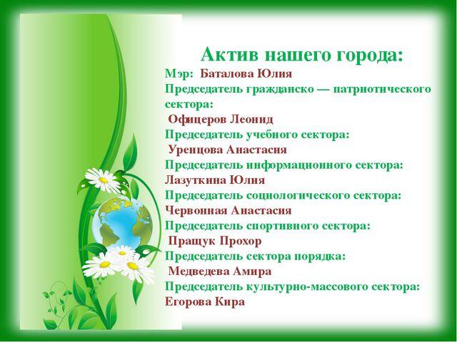 Актив нашего города: Мэр: Баталова Юлия Председатель гражданско — патриотичес...