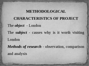 METHODOLOGICAL CHARACTERISTICS OF PROJECT The object - London The subject - c