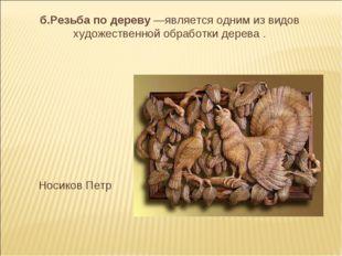 б.Резьба по дереву —является одним из видов художественной обработки дерева .