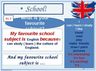 What is your favourite subject? Ex. 2 My favourite school subject is English