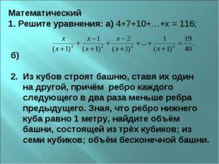 Математический 1. Решите уравнения: а) 4+7+10+…+х = 116; б) 2. Из кубов строя