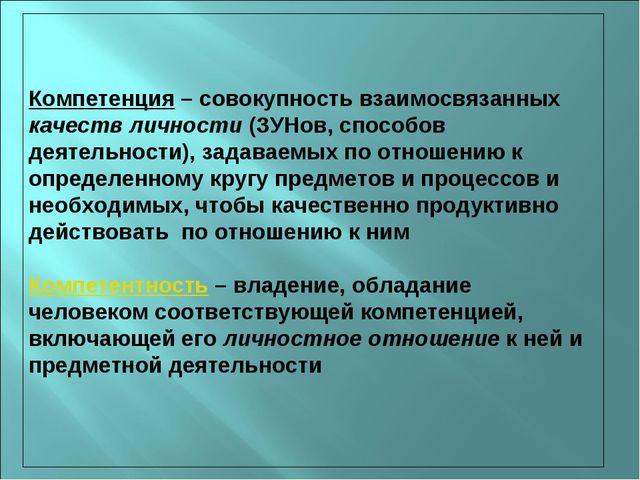 Компетенция – совокупность взаимосвязанных качеств личности (ЗУНов, способов...