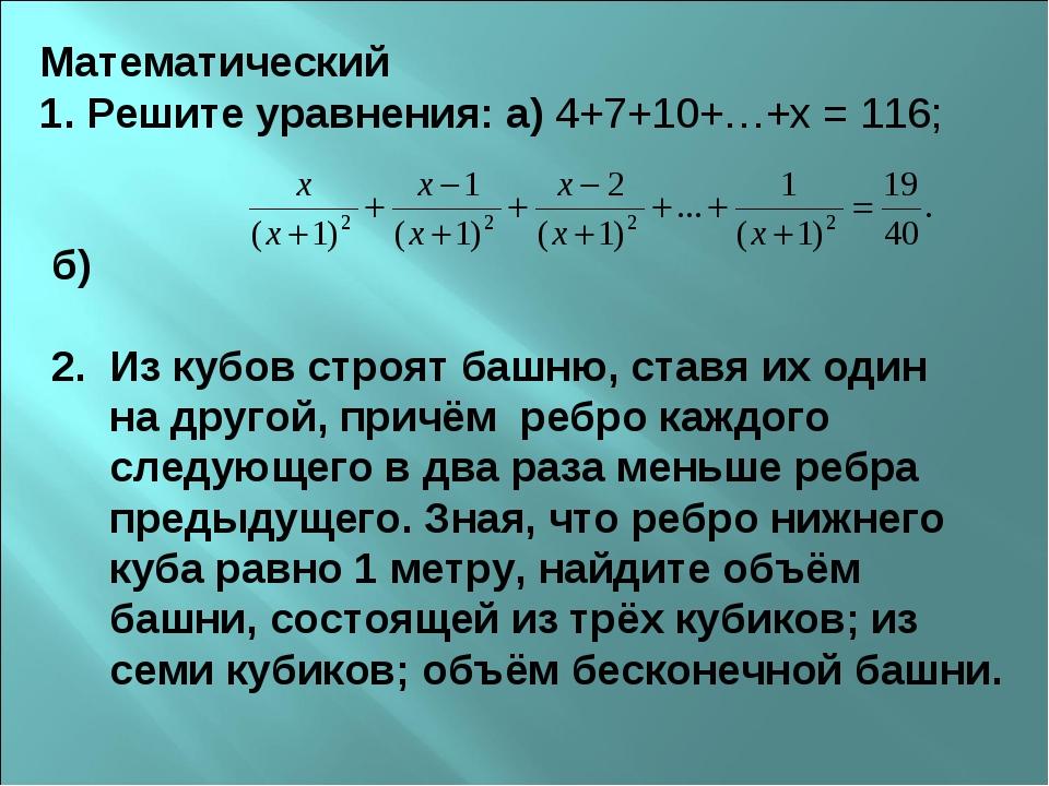 Математический 1. Решите уравнения: а) 4+7+10+…+х = 116; б) 2. Из кубов строя...