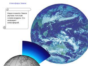 Атмосфера Земли Наша планета Земля укутана толстым слоем воздуха. Его называю