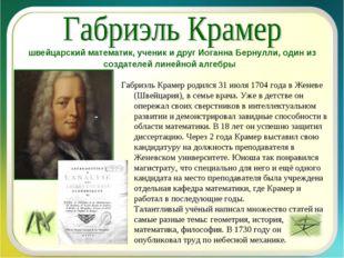 Габриэль Крамер родился 31 июля 1704 года в Женеве (Швейцария), в семье врача