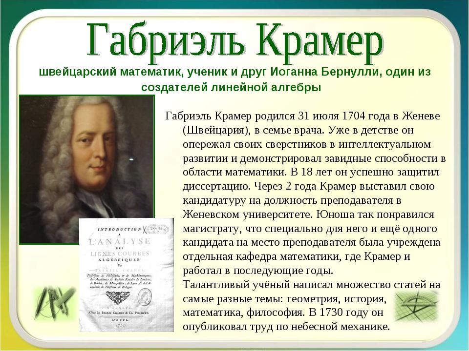 Габриэль Крамер родился 31 июля 1704 года в Женеве (Швейцария), в семье врача...