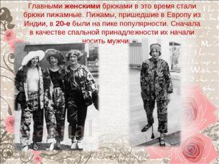 Главнымиженскимибрюками в это время стали брюки пижамные. Пижамы, пришедшие