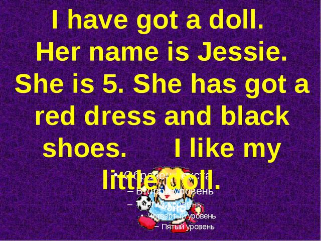 I have got a doll. Her name is Jessie. She is 5. She has got a red dress and...