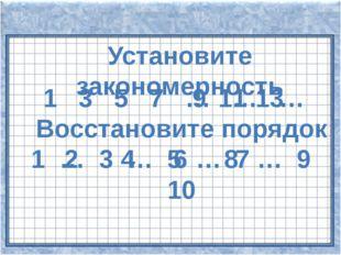 Установите закономерность 1 3 5 7 … … … 9 11 13 Восстановите порядок 1 … 3 …