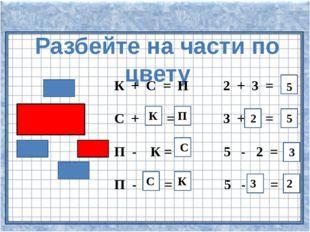 Разбейте на части по цвету К + С = П 2 + 3 = С + = 3 + = П - К = 5 - 2 = П -