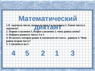 Математический диктант 1.Я задумала число, вычла из него 2 и получила 2. Как