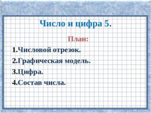 Число и цифра 5. План: Числовой отрезок. Графическая модель. Цифра. Состав ч