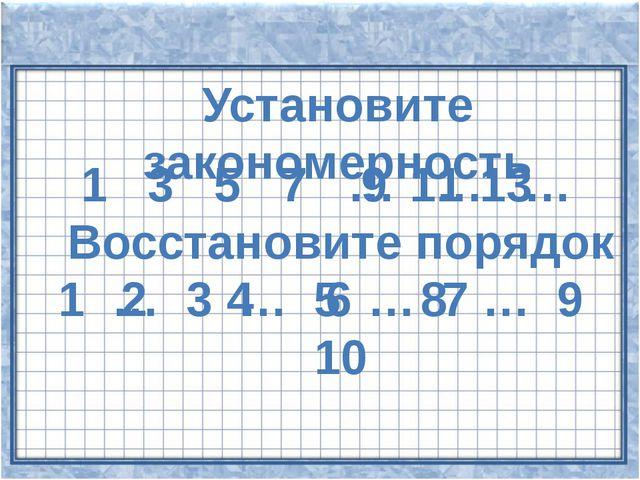 Установите закономерность 1 3 5 7 … … … 9 11 13 Восстановите порядок 1 … 3 …...