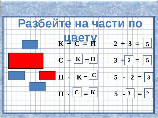 Разбейте на части по цвету К + С = П 2 + 3 = С + = 3 + = П - К = 5 - 2 = П -...