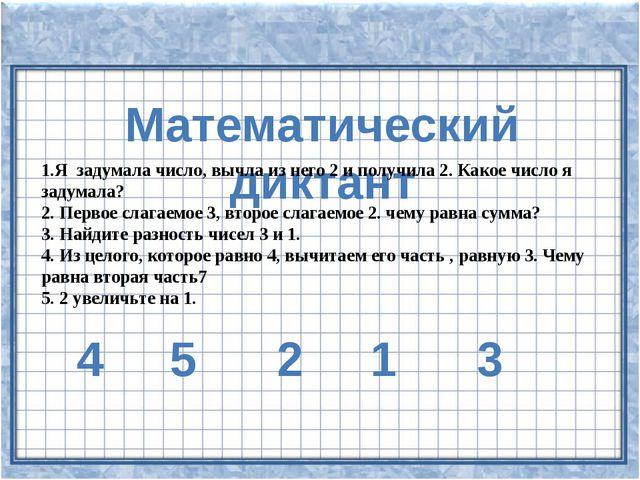 Математический диктант 1.Я задумала число, вычла из него 2 и получила 2. Как...