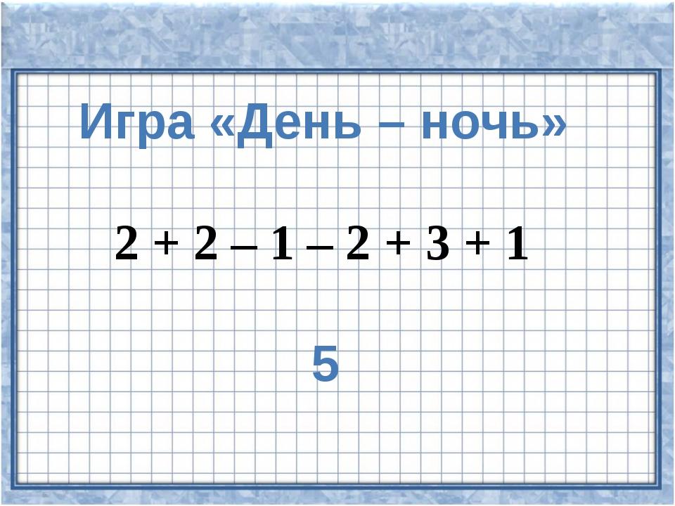 Игра «День – ночь» 2 + 2 – 1 – 2 + 3 + 1 5