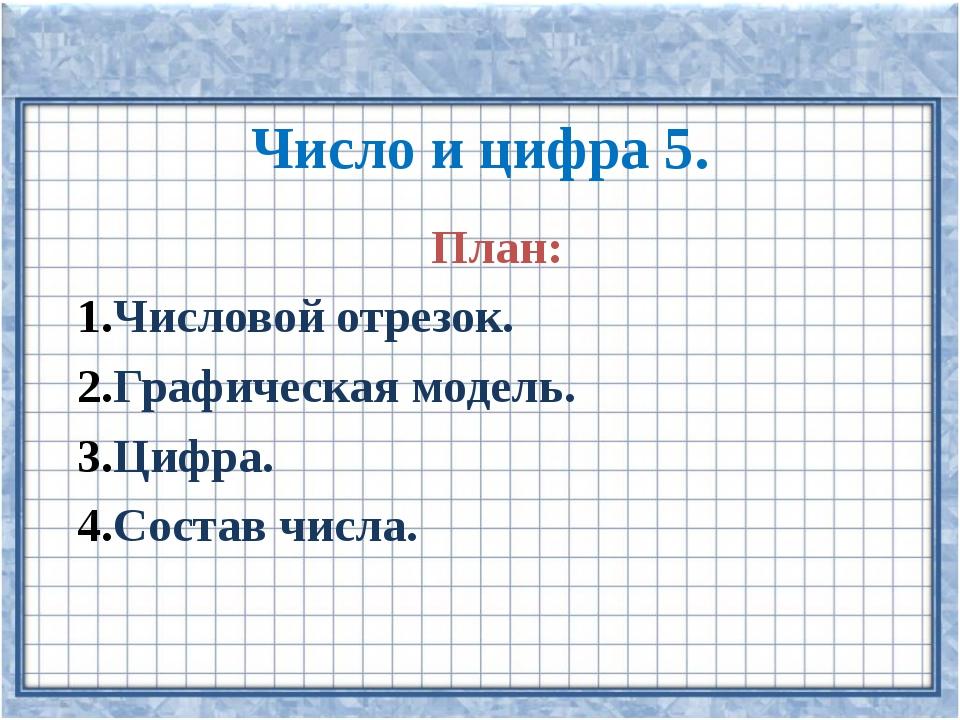 Число и цифра 5. План: Числовой отрезок. Графическая модель. Цифра. Состав ч...