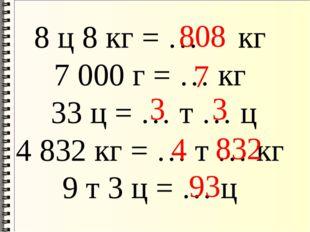 8 ц 8 кг = … кг 7000 г = … кг 33 ц = … т … ц 4832 кг = … т … кг 9 т 3 ц = …