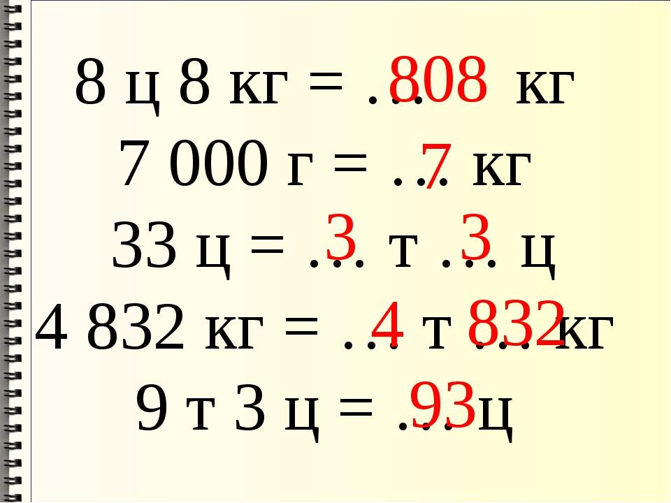 8 ц 8 кг = … кг 7000 г = … кг 33 ц = … т … ц 4832 кг = … т … кг 9 т 3 ц = …...